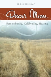 Dear Mom: Remembering, Celebrating, Healing ebook by Dee Dee Raap
