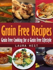 Grain Free Recipes - Grain Free Cooking for a Grain Free Lifestyle ebook by Laura West