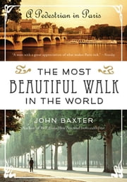 The Most Beautiful Walk in the World - A Pedestrian in Paris ebook by John Baxter