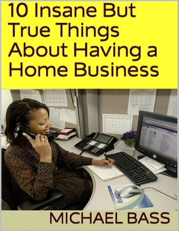 10 Insane But True Things About Having a Home Business eBook by Michael Bass