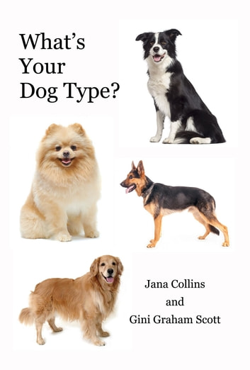 What's Your Dog Type - A New System for Understanding Yourself and Others, Improving Your Relationships, and Getting What You Want in Life ebook by Jana Collins,Gini Graham Scott