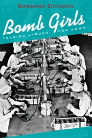 Bomb Girls - Trading Aprons for Ammo ebook by Barbara Dickson