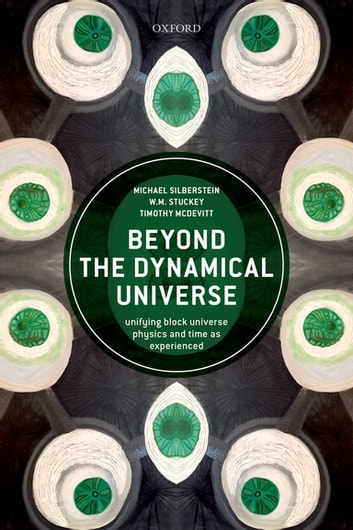 Beyond the Dynamical Universe - Unifying Block Universe Physics and Time as Experienced ebook by Michael Silberstein,W.M. Stuckey,Timothy McDevitt