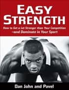Easy Strength: How to Get a Lot Stronger Than Your Competition-And Dominate in Your Sport ebook by Pavel Tsatsouline,Dan John