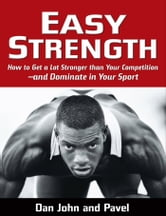 Easy Strength: How to Get a Lot Stronger Than Your Competition-And Dominate in Your Sport - How to Get a Lot Stronger Than Your Competition-And Dominate in Your Sport ebook by Pavel Tsatsouline,Dan John