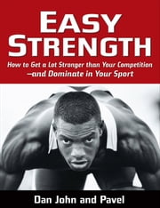 Easy Strength: How to Get a Lot Stronger Than Your Competition-And Dominate in Your Sport - How to Get a Lot Stronger Than Your Competition-And Dominate in Your Sport ebook by Pavel Tsatsouline, Dan John