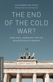 The End of the Cold War? - Bush, Kohl, Gorbachev, and the Reunification of Germany ebook by Alexander von Plato