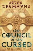 The Council Of The Cursed - A deadly Celtic mystery of political intrigue and corruption eBook by Peter Tremayne