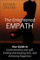 The Enlightened Empath: Your Guide to Understanding Your Gift, Finding and Keeping Love, and Achieving Happiness ebook by Esther Greene