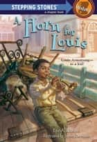 A Horn for Louis - Louis Armstrong - as a kid! ebook by Eric A. Kimmel