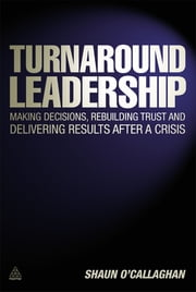 Turnaround Leadership - Making Decisions Rebuilding Trust and Delivering Results after a Crisis ebook by Shaun O'Callaghan