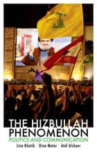 The Hizbullah Phenomenon - Politics and Communication ebook by Lina Khatib, Dina Matar, Atef Alshaer