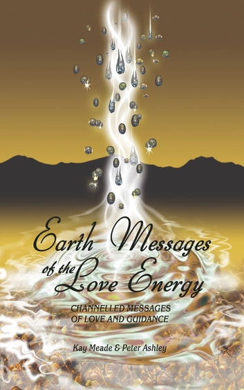 Earth Messages of the Love Energy - Channelled Messages of Love and Guidance ebook by Kay Meade,Peter Ashley