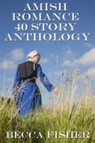 Amish Romance 40 Story Anthology ebook by Becca Fisher