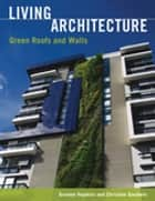 Living Architecture - Green Roofs and Walls ebook by Graeme  Hopkins, Christine Goodwin