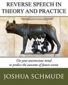 Reverse Speech In Theory & Practice: How To Use Your Unconcious Mind To Predict The Outcome Of Future Events ebook by Joshua Schmude