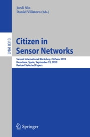 Citizen in Sensor Networks - Second International Workshop, CitiSens 2013, Barcelona, Spain, September 19, 2013, Revised Selected Papers ebook by Jordi Nin, Daniel Villatoro