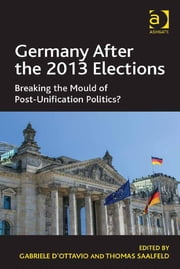 Germany After the 2013 Elections - Breaking the Mould of Post-Unification Politics? ebook by Dr Gabriele D'Ottavio,Professor Thomas Saalfeld