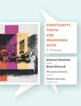 Christianity, Truth, and Weakening Faith - A Dialogue ebook by Gianni Vattimo,Rene Girard