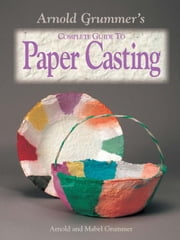 Arnold Grummer's Complete Guide to Paper Casting ebook by Grummer, Arnold