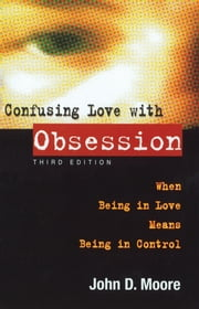 Confusing Love With Obsession - When Being in Love Means Being in Control ebook by John D Moore, Ph.D.