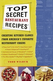 Top Secret Restaurant Recipes - Creating Kitchen Clones from America's Favorite Restaurant Chains ebook by Todd Wilbur