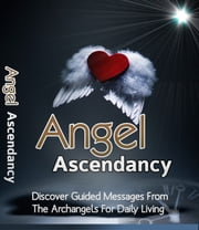 Angel Ascendancy - Discover Guided Messages From The Archangels for Daily Living ebook by Sven Hyltén-Cavallius