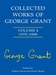 Collected Works of George Grant - Vol. 4: 1970 - 1988 ebook by Arthur Davis,Henry Roper Roper,Sheila Grant