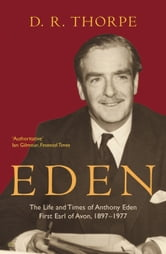 Eden - The Life and Times of Anthony Eden First Earl of Avon, 1897-1977 ebook by Dr D R Thorpe