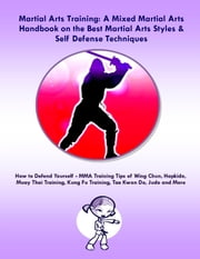 Martial Arts Training: A Mixed Martial Arts Handbook on the Best Martial Arts Styles & Self Defense Techniques - How to Defend Yourself - MMA Training Tips of Wing Chun, Hapkido, Muay Thai Training, Kung Fu Training, Tae Kwon Do, Judo and More ebook by Steve Colburne