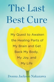 The Last Best Cure - My Quest to Awaken the Healing Parts of My Brain and Get Back My Body, My Joy, a nd My Life ebook by Donna Jackson Nakazawa