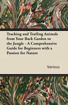 Tracking and Trailing Animals from Your Back Garden to the Jungle - A Comprehensive Guide for Beginners with a Passion for Nature ebook by Various