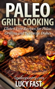 Paleo Grill Cooking: Gluten Free Recipes for Paleo Grilling and Barbecue Dishes - Paleo Diet Solution Series ebook by Lucy Fast