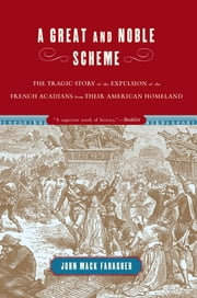 A Great and Noble Scheme: The Tragic Story of the Expulsion of the French Acadians from their American Homeland ebook by John Mack Faragher