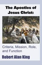 The Apostles of Jesus Christ: Criteria, Mission, Role, and Function ebook by Robert Alan King