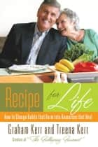 Recipe for Life: How to Change Habits That Harm into Resources that Heal ebook by Treena Kerr,Graham Kerr