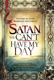 Satan, You Can't Have My Day - Your Daily Guide to Victorious Living ebook by Iris Delgado