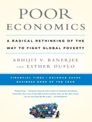 Poor Economics: A Radical Rethinking of the Way to Fight Global Poverty - A Radical Rethinking of the Way to Fight Global Poverty ebook by Abhijit Banerjee,Esther Duflo