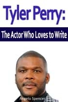 Tyler Perry: The Actor Who Loves to Write ebook by Angelo Spencer