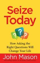 Seize Today - How Asking the Right Questions Will Change Your Life ebook by John Mason