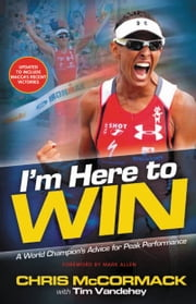 I'm Here To Win - A World Champion's Advice for Peak Performance ebook by Chris McCormack,Tim Vandehey