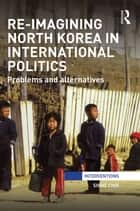 Re-Imagining North Korea in International Politics - Problems and alternatives ebook by Shine Choi