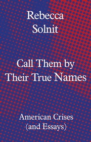 Call Them by Their True Names - American Crises (and Essays) ebook by Rebecca Solnit