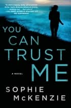 You Can Trust Me - A Novel ebook by Sophie McKenzie