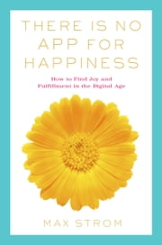 There Is No App for Happiness - Finding Joy and Meaning in the Digital Age with Mindfulness, Breathwork, and Yoga ebook by Max Strom