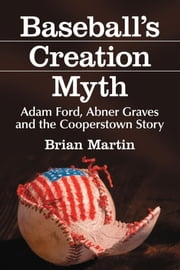 Baseball's Creation Myth - Adam Ford, Abner Graves and the Cooperstown Story ebook by Brian Martin