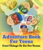 Adventure Book For Teens: Cool Things To Do For Teens - Fun for Kids of All Ages ebook by Speedy Publishing LLC