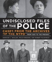 Undisclosed Files of the Police - Cases from the Archives of the NYPD from 1831 to the Present ebook by Bernard Whalen,Philip Messing,Robert Mladinich