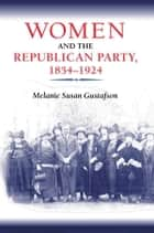 Women and the Republican Party, 1854-1924 ebook by Melanie Gustafson