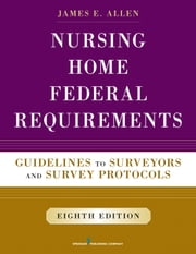 Nursing Home Federal Requirements, 8th Edition - Guidelines to Surveyors and Survey Protocols ebook by James E. Allen, PhD, MSPH, NHA, IP